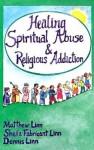 Healing Spiritual Abuse and Religious Addiction - Matthew Linn, Sheila Fabricant Linn, Dennis Linn