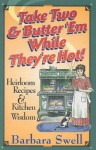 Take Two & Butter 'Em While They're Hot: Heirloom Recipes & Kitchen Wisdom - Barbara Swell