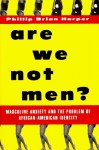 Are We Not Men?: Masculine Anxiety and the Problem of African-American Identity - Phillip Brian Harper