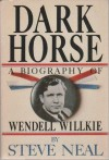 Dark Horse: A Biography of Wendell Willkie - Steve Neal