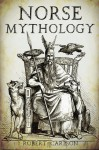 Norse Mythology: A Concise Guide to Gods, Heroes, Sagas and Beliefs of Norse Mythology - Robert Carlson