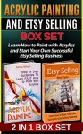 Acrylic Painting and Etsy Selling Box Set: Learn How to Paint with Acrylics and Start Your Own Successful Etsy Selling Business (Acrylic Painting Books, ... acrylic painting techniques, etsy selling) - Emma Wilson, Ethan Taylor