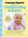 The Consumer Reports Guide to Childproofing & Safety: Tips to Protect your Baby and Child from Injury at Home and on the Go - Jamie Schaefer-Wilson, Consumer Reports