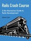 Rails Crash Course: A No-Nonsense Guide to Rails Development - Anthony Lewis