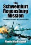 The Schweinfurt Regensburg Mission: The American Raids on 17 August 1943 - Martin Middlebrook