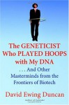 The Geneticist Who Played Hoops with My DNA: . . . And Other Masterminds from the Frontiers of Biotech - David Ewing Duncan