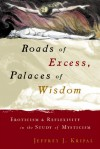 Roads of Excess, Palaces of Wisdom: Eroticism and Reflexivity in the Study of Mysticism - Jeffrey J. Kripal