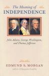 The Meaning of Independence: John Adams, George Washington, and Thomas Jefferson - Edmund S. Morgan