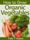How to Grow Organic Vegetables: Your Guide To Growing Vegetables in Your Organic Garden - Kelly T. Hudson