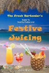 The Fresh Bartender's: A Guide to Healthy Parties and Festive Juicing - Jordan Maerin