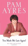You Made Me Late Again!: My New Collection - Pam Ayres