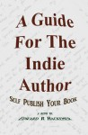 A Guide For The Indie Author: Self Publish Your Book - Edward Hackemer