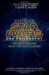 The Ultimate Star Wars and Philosophy: You Must Unlearn What You Have Learned (The Blackwell Philosophy and Pop Culture Series) - Jason T. Eberl, Kevin S. Decker, William Irwin