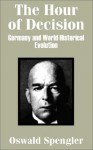 The Hour of Decision: Germany and World-Historical Evolution - Oswald Spengler