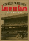 Land of the Giants: New York's Polo Grounds - Stew Thornley