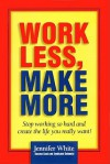 Work Less, Make More: Stop Working So Hard and Create the Life You Really Want - Jennifer White