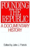 Founding the Republic: A Documentary History - John J. Patrick