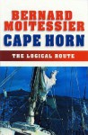 Cape Horn: The Logical Route: 14,216 Miles Without Port of Call - Bernard Moitessier