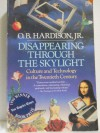 Disappearing Through the Skylight: Culture & Technology in the Twentieth Century - O.B. Hardison Jr.
