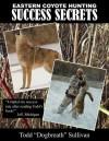 Eastern Coyote Hunting Success Secrets - Todd Sullivan