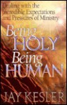 Being Holy, Being Human: Dealing with the Incredible Expectations and Pressures of Ministry - Jay Kesler