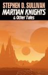 Martian Knights & Other Tales - Stephen D. Sullivan