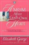 A Mom After God's Own Heart: 10 Ways to Love Your Children (George, Elizabeth (Insp)) - Elizabeth George