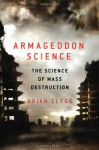 Armageddon Science: The Science of Mass Destruction - Brian Clegg