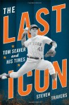 The Last Icon: Tom Seaver and His Times - Steven Travers