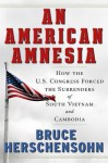 An American Amnesia: How the Us Congress Forced the Surrenders of South Vietnam and Cambodia - Bruce Herschensohn