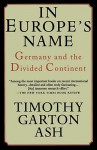 In Europe's Name: Germany and the Divided Continent - Timothy Garton Ash