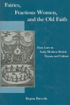 Fairies, Fractious Women, and the Old Faith: Fairy Lore in Early Modern British Drama and Culture - Regina Buccola