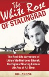 The White Rose of Stalingrad: The Real-Life Adventure of Lidiya Vladimirovna Litvyak, the Highest Scoring Female Air Ace of All Time - Bill Yenne