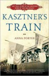 Kasztner's Train: The True Story of an Unknown Hero of the Holocaust - Anna Porter
