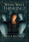What Was I Thinking?: Things I've Learned Since I Knew It All - Steve Brown