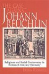 The Case Against Johann Reuchlin: Social and Religious Controversy in Sixteenth-Century Germany - Erika Rummel