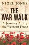 The War Walk: A Journey Along the Western Front - Nigel Jones