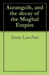 Aurangzib, and the decay of the Mughal Empire - Stanley Lane-Poole