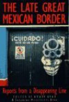 The Late Great Mexican Border: Reports from a Disappearing Line - Bobby Byrd, Gary Paul Nabhan, Debbie Nathan, Dick J. Reavis, Luis Rodríguez, Richard Rodriguez, Benjamin Alire Sáenz, Luis Alberto Urrea, Alan Weisman, Max Aguilera-Hellweg, Charles Bowden, Barbara Ferry, Guillermo Gómez-Peña, Teresa Leal, Linda Lynch, Rubén Martínez, To