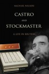 Castro and Stockmaster: A Life in Reuters - Michael Nelson