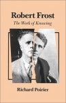 Robert Frost: The Work of Knowing - Richard Poirier