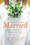 When I Get Married . . .: Surrendering the Fantasy, Embracing the Reality - Jerusha Clark, Gordon S Jackson
