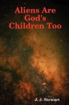 Aliens Are God's Children Too - J.J. Stewart