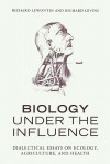Biology Under the Influence: Dialectical Essays on Ecology, agriculture, and health - Richard C. Lewontin, Richard Levins