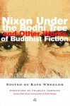 Nixon Under the Bodhi Tree and Other Works of Buddhist Fiction - Kate Wheeler, Pico Iyer, Keith Kachtick, Ira Sukrungruang, Marilyn Stablein, Kira Salak, Marie Henry, Victor Pelevin, Merry Speece, Anne Carolyn Klein, Keith Heller, Diana Winston, Francesca Hampton, Dinty W. Moore, Doris Dörrie, Mark Terrill, Charles R. Johnson, Martha