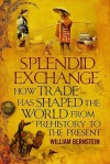 A Splendid Exchange: How Trade Has Shaped The World From Prehistory To The Present - William J. Bernstein