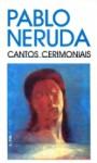 Cantos Cerimoniais - Pablo Neruda