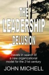 The Leadership Delusion: Travels in Search of a New Organizational Model for the 21st Century - John Michell