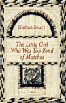 The Little Girl Who Was Too Fond of Matches: A Novel - Gaétan Soucy