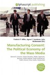 Manufacturing Consent: The Political Economy of the Mass Media - Frederic P. Miller, Agnes F. Vandome, John McBrewster